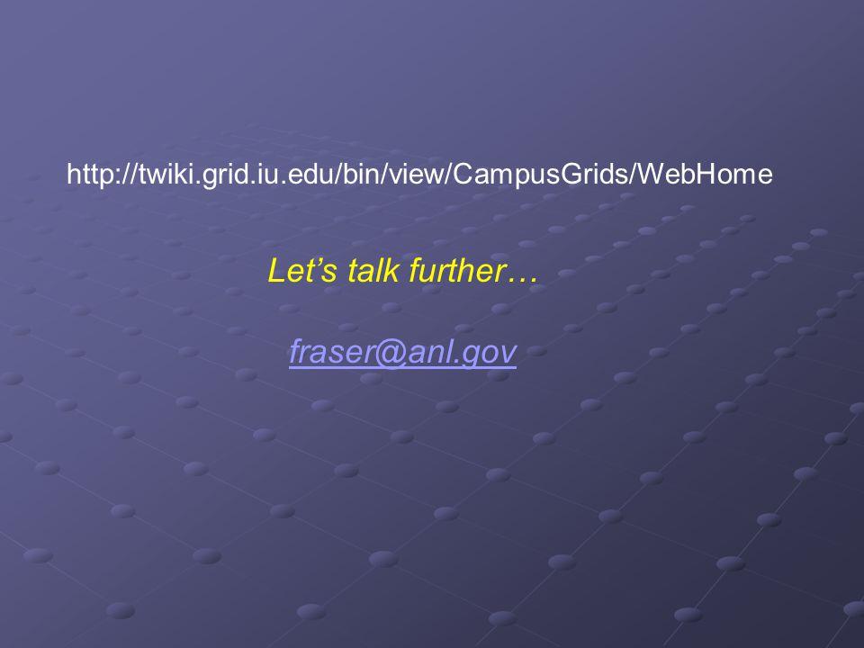 http://twiki.grid.iu.edu/bin/view/CampusGrids/WebHome Let's talk further… fraser@anl.gov