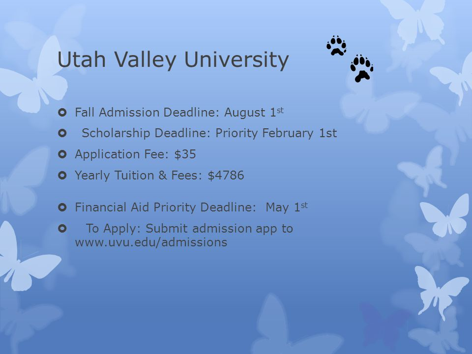 Utah Valley University  Fall Admission Deadline: August 1 st  Scholarship Deadline: Priority February 1st  Application Fee: $35  Yearly Tuition & Fees: $4786  Financial Aid Priority Deadline: May 1 st  To Apply: Submit admission app to www.uvu.edu/admissions