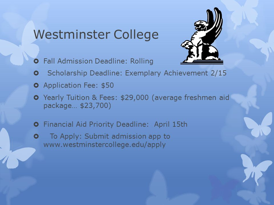 Westminster College  Fall Admission Deadline: Rolling  Scholarship Deadline: Exemplary Achievement 2/15  Application Fee: $50  Yearly Tuition & Fees: $29,000 (average freshmen aid package… $23,700)  Financial Aid Priority Deadline: April 15th  To Apply: Submit admission app to www.westminstercollege.edu/apply