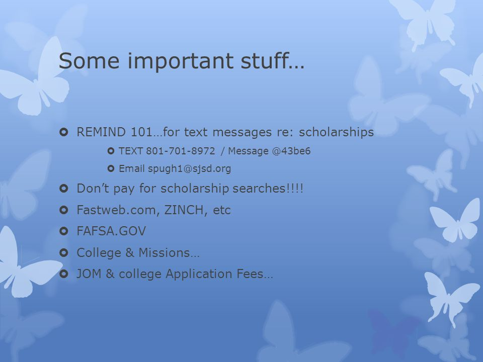 Some important stuff…  REMIND 101…for text messages re: scholarships  TEXT 801-701-8972 / Message @43be6  Email spugh1@sjsd.org  Don't pay for scholarship searches!!!.