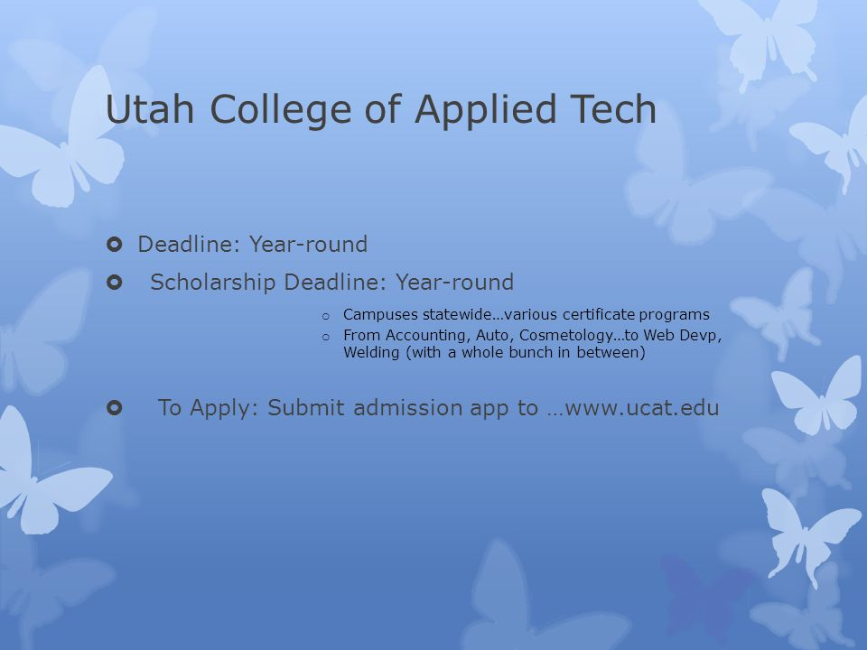 Utah College of Applied Tech  Deadline: Year-round  Scholarship Deadline: Year-round o Campuses statewide…various certificate programs o From Accounting, Auto, Cosmetology…to Web Devp, Welding (with a whole bunch in between)  To Apply: Submit admission app to …www.ucat.edu