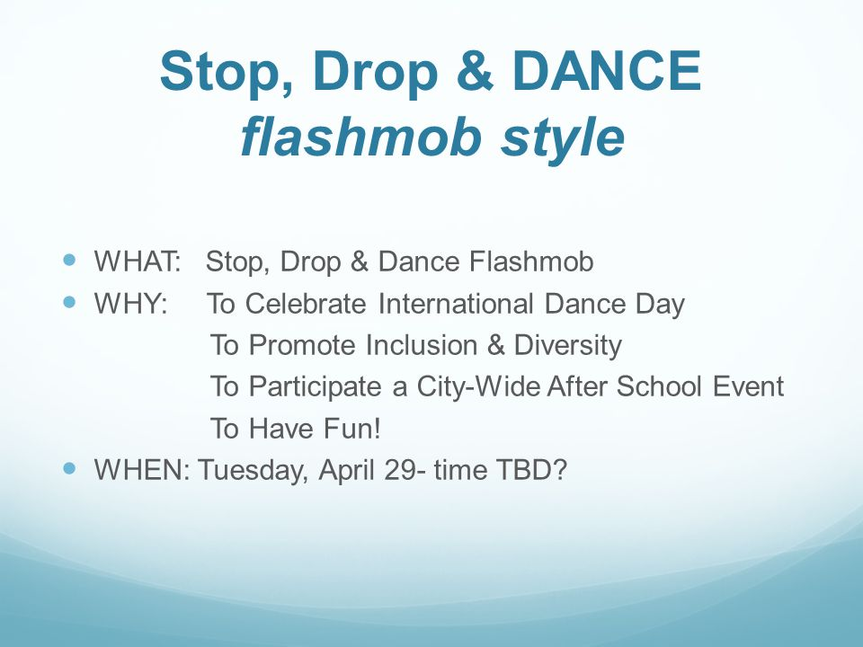 Stop, Drop & DANCE flashmob style WHAT: Stop, Drop & Dance Flashmob WHY: To Celebrate International Dance Day To Promote Inclusion & Diversity To Participate a City-Wide After School Event To Have Fun.