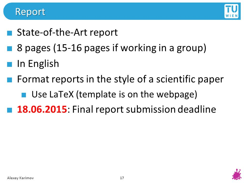 Report State-of-the-Art report 8 pages (15-16 pages if working in a group) In English Format reports in the style of a scientific paper Use LaTeX (template is on the webpage) 18.06.2015: Final report submission deadline Alexey Karimov 17
