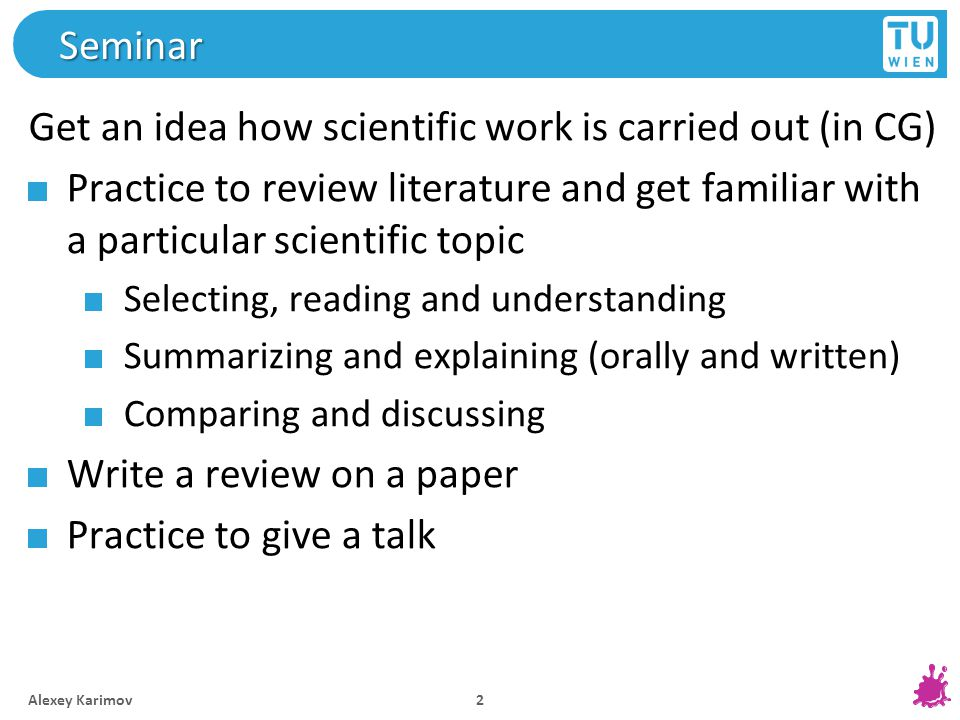Seminar Get an idea how scientific work is carried out (in CG) Practice to review literature and get familiar with a particular scientific topic Selecting, reading and understanding Summarizing and explaining (orally and written) Comparing and discussing Write a review on a paper Practice to give a talk Alexey Karimov 2