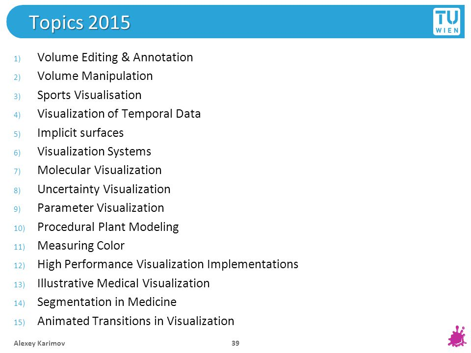 Topics 2015 1) Volume Editing & Annotation 2) Volume Manipulation 3) Sports Visualisation 4) Visualization of Temporal Data 5) Implicit surfaces 6) Visualization Systems 7) Molecular Visualization 8) Uncertainty Visualization 9) Parameter Visualization 10) Procedural Plant Modeling 11) Measuring Color 12) High Performance Visualization Implementations 13) Illustrative Medical Visualization 14) Segmentation in Medicine 15) Animated Transitions in Visualization Alexey Karimov 39