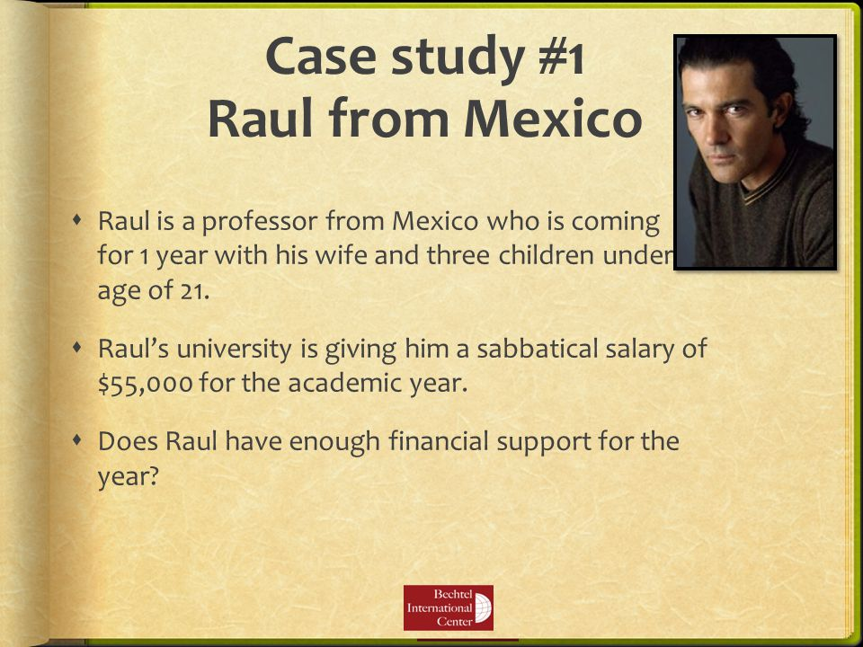 Case study #1 Raul from Mexico  Raul is a professor from Mexico who is coming for 1 year with his wife and three children under the age of 21.