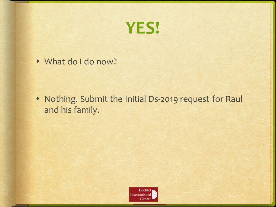 YES!  What do I do now  Nothing. Submit the Initial Ds-2019 request for Raul and his family.