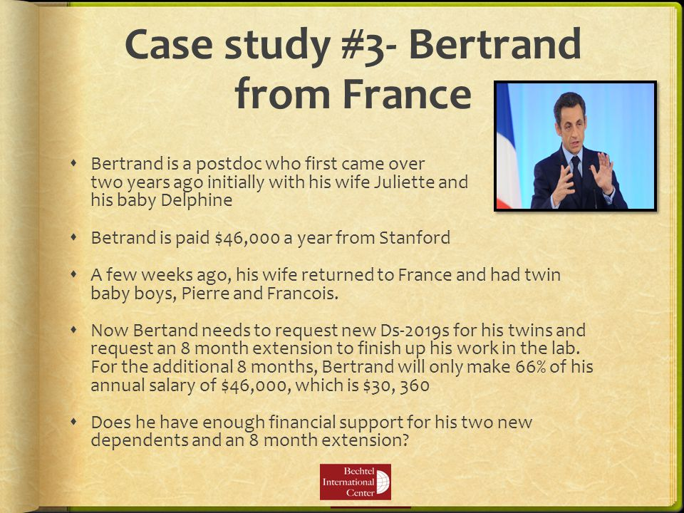 Case study #3- Bertrand from France  Bertrand is a postdoc who first came over two years ago initially with his wife Juliette and his baby Delphine  Betrand is paid $46,000 a year from Stanford  A few weeks ago, his wife returned to France and had twin baby boys, Pierre and Francois.