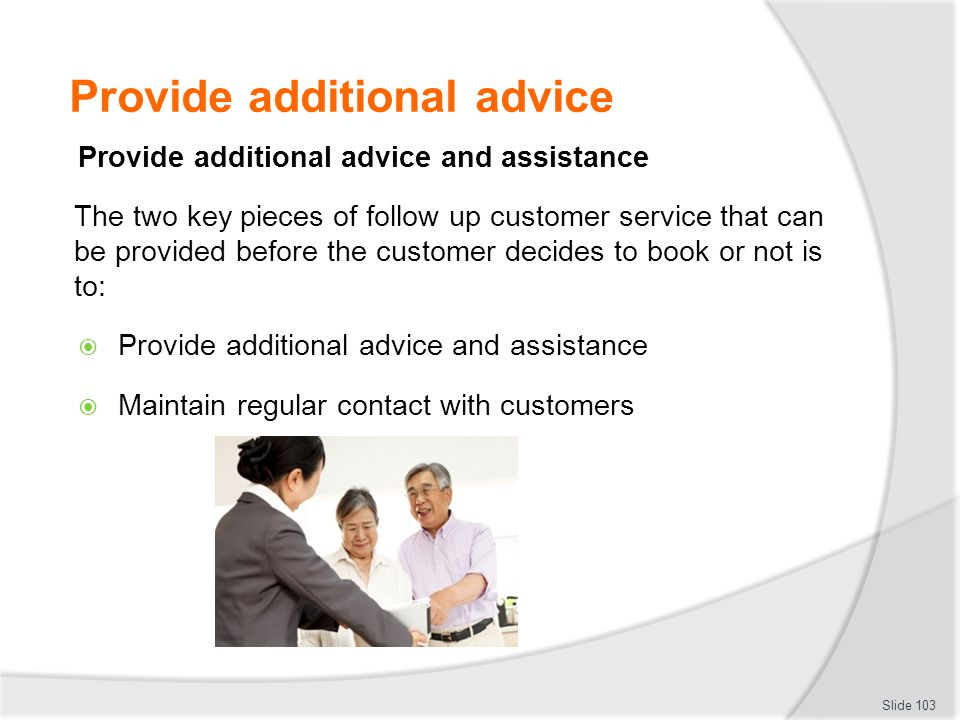 Provide additional advice Provide additional advice and assistance The two key pieces of follow up customer service that can be provided before the cu