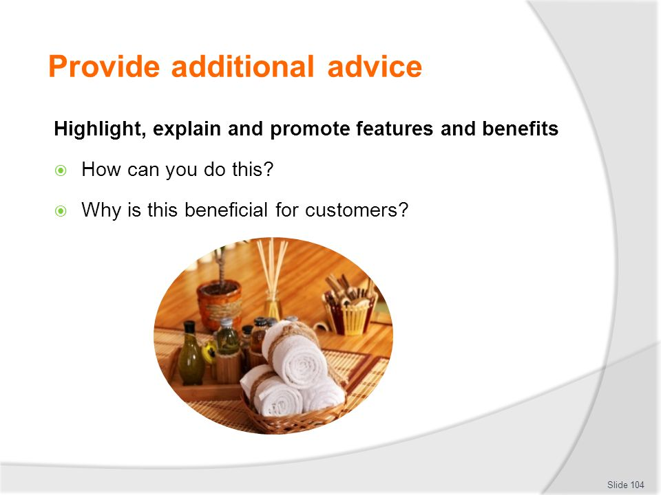 Provide additional advice Highlight, explain and promote features and benefits  How can you do this?  Why is this beneficial for customers? Slide 10