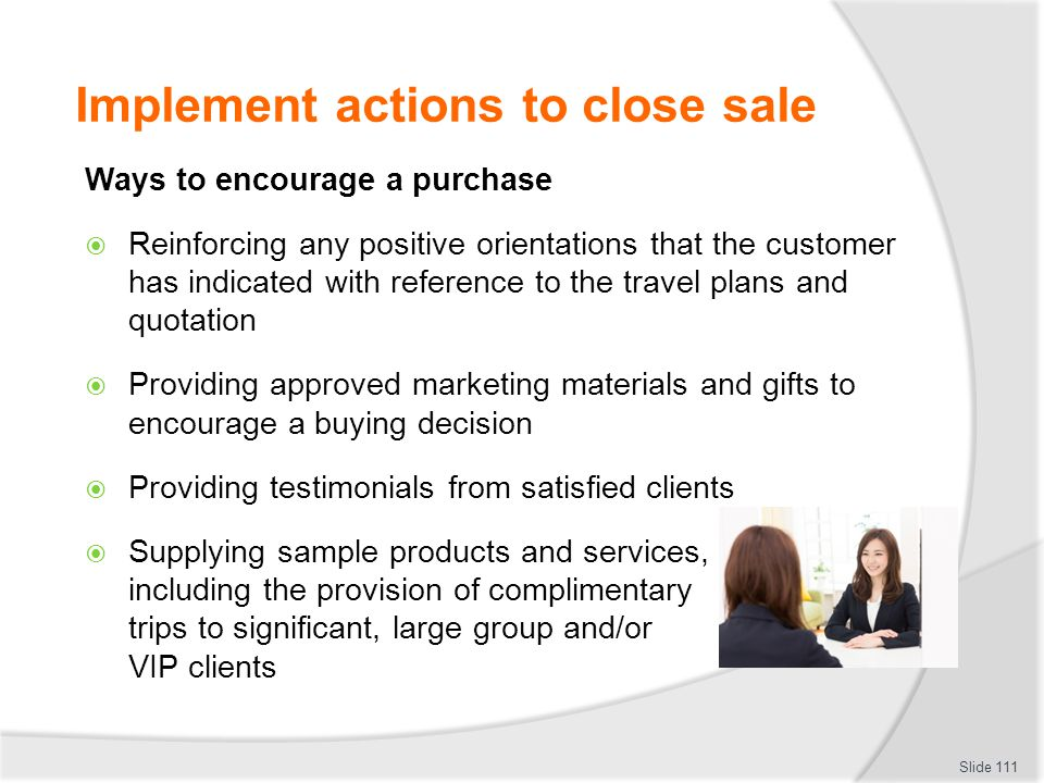 Implement actions to close sale Ways to encourage a purchase  Reinforcing any positive orientations that the customer has indicated with reference to