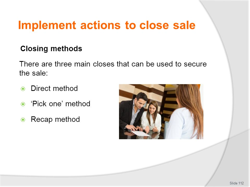 Implement actions to close sale Closing methods There are three main closes that can be used to secure the sale:  Direct method  'Pick one' method 