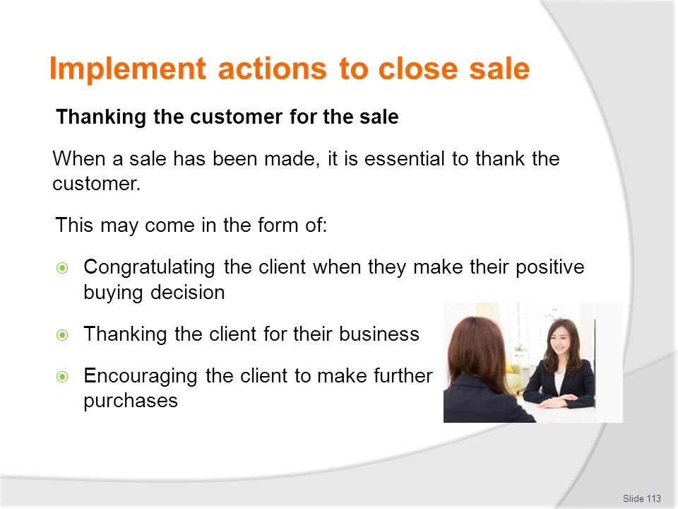 Implement actions to close sale Thanking the customer for the sale When a sale has been made, it is essential to thank the customer. This may come in
