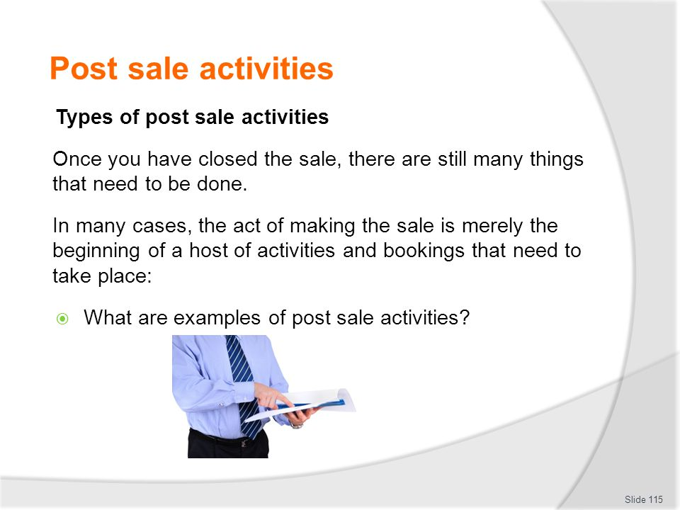 Post sale activities Types of post sale activities Once you have closed the sale, there are still many things that need to be done. In many cases, the