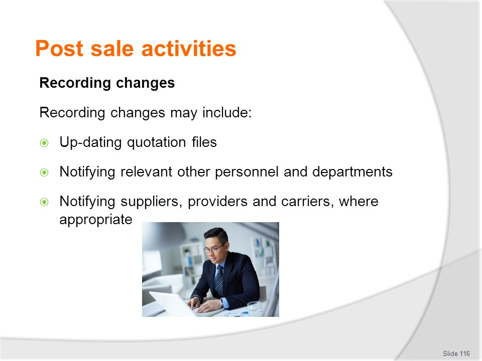 Post sale activities Recording changes Recording changes may include:  Up-dating quotation files  Notifying relevant other personnel and departments