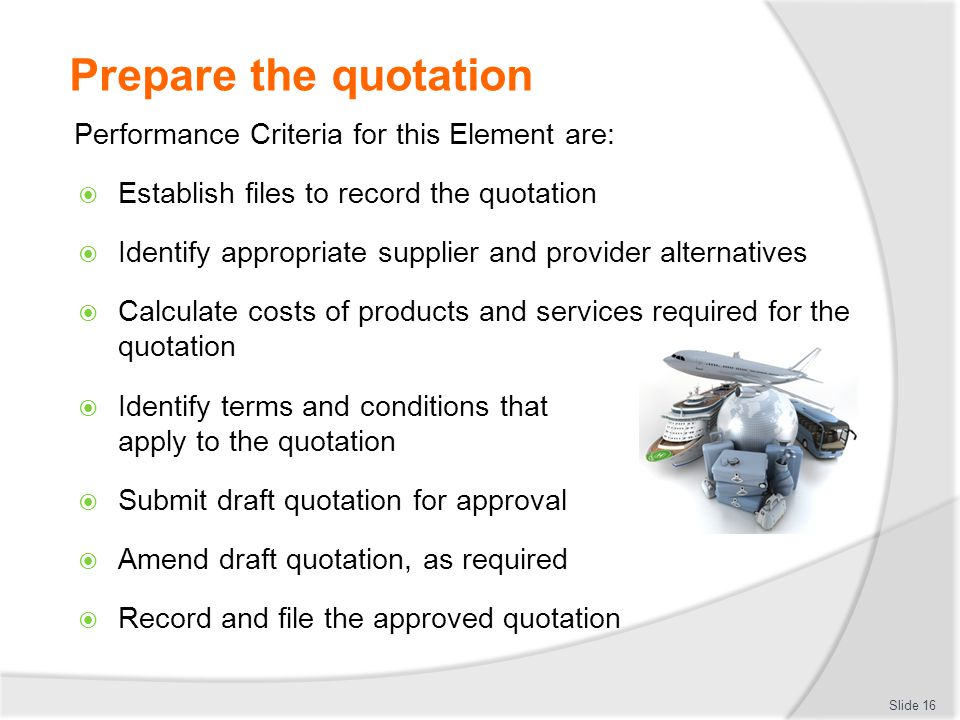 Prepare the quotation Performance Criteria for this Element are:  Establish files to record the quotation  Identify appropriate supplier and provide