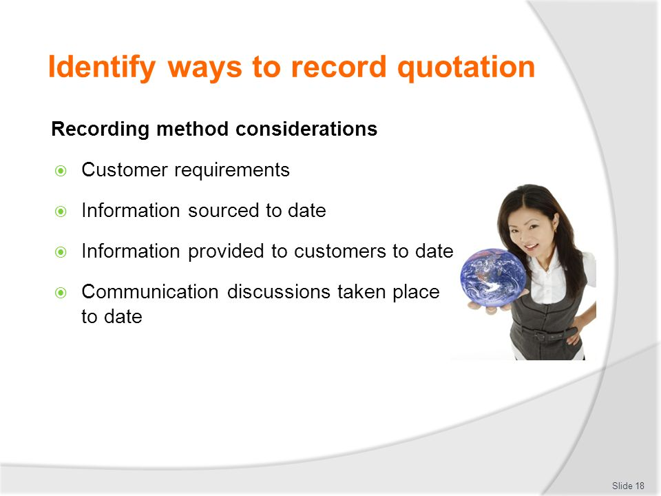 Identify ways to record quotation Recording method considerations  Customer requirements  Information sourced to date  Information provided to cust