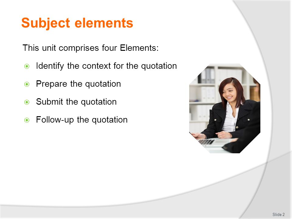 Subject elements This unit comprises four Elements:  Identify the context for the quotation  Prepare the quotation  Submit the quotation  Follow-u