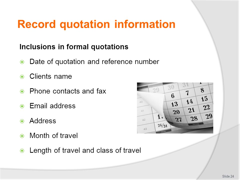 Record quotation information Inclusions in formal quotations  Date of quotation and reference number  Clients name  Phone contacts and fax  Email