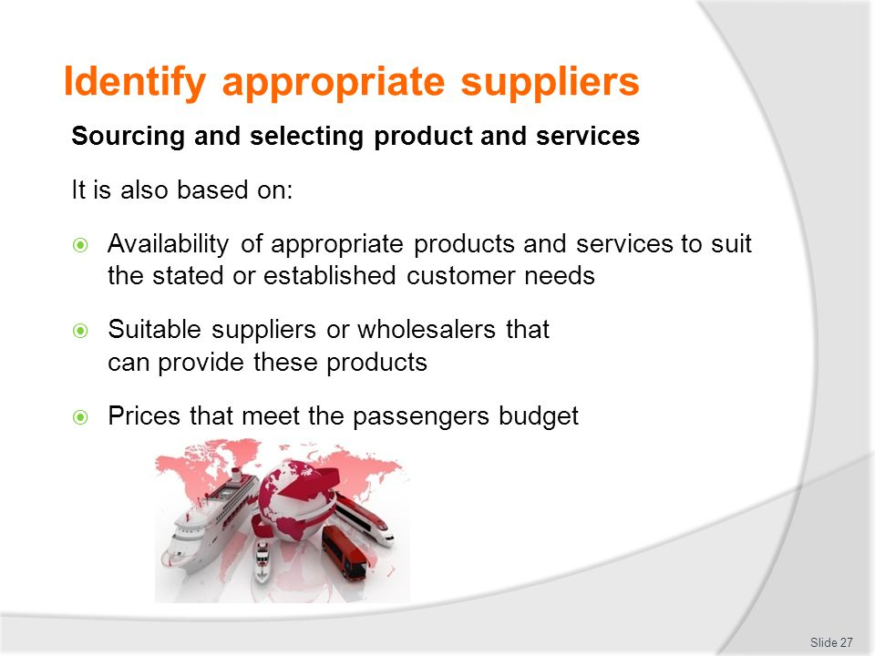 Identify appropriate suppliers Sourcing and selecting product and services It is also based on:  Availability of appropriate products and services to