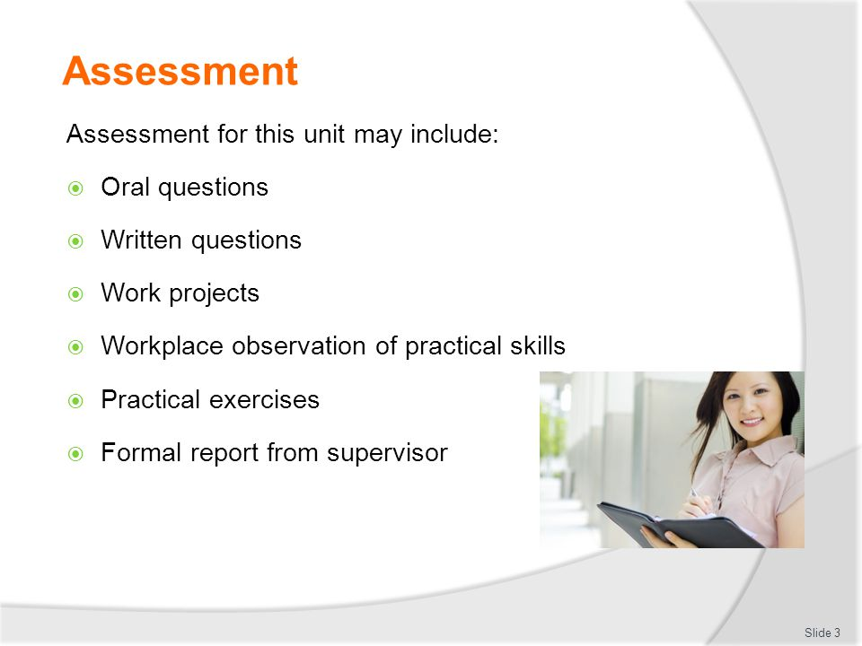 Assessment Assessment for this unit may include:  Oral questions  Written questions  Work projects  Workplace observation of practical skills  Pr