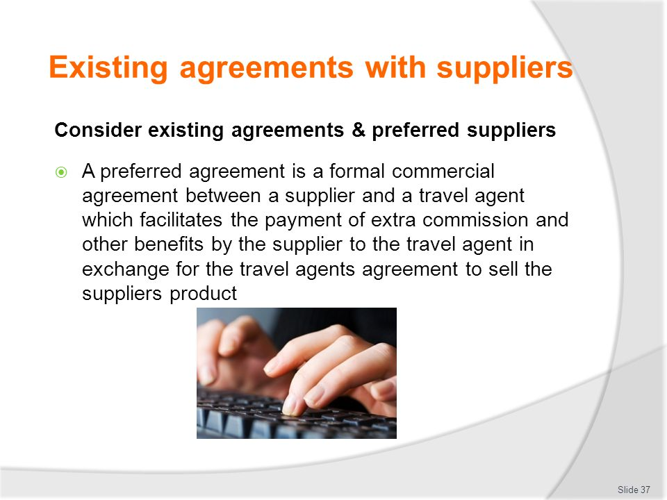 Existing agreements with suppliers Consider existing agreements & preferred suppliers  A preferred agreement is a formal commercial agreement between