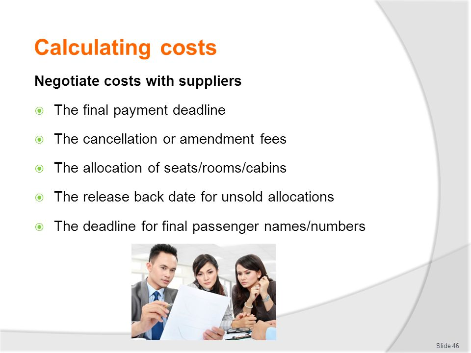 Calculating costs Negotiate costs with suppliers  The final payment deadline  The cancellation or amendment fees  The allocation of seats/rooms/cab