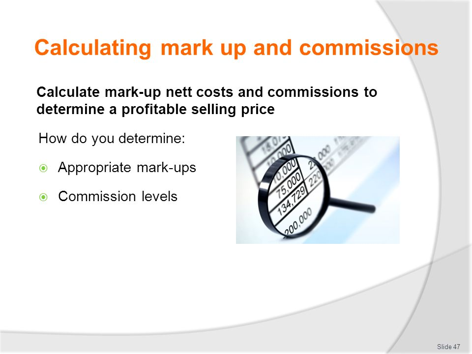 Calculating mark up and commissions Calculate mark-up nett costs and commissions to determine a profitable selling price How do you determine:  Appro