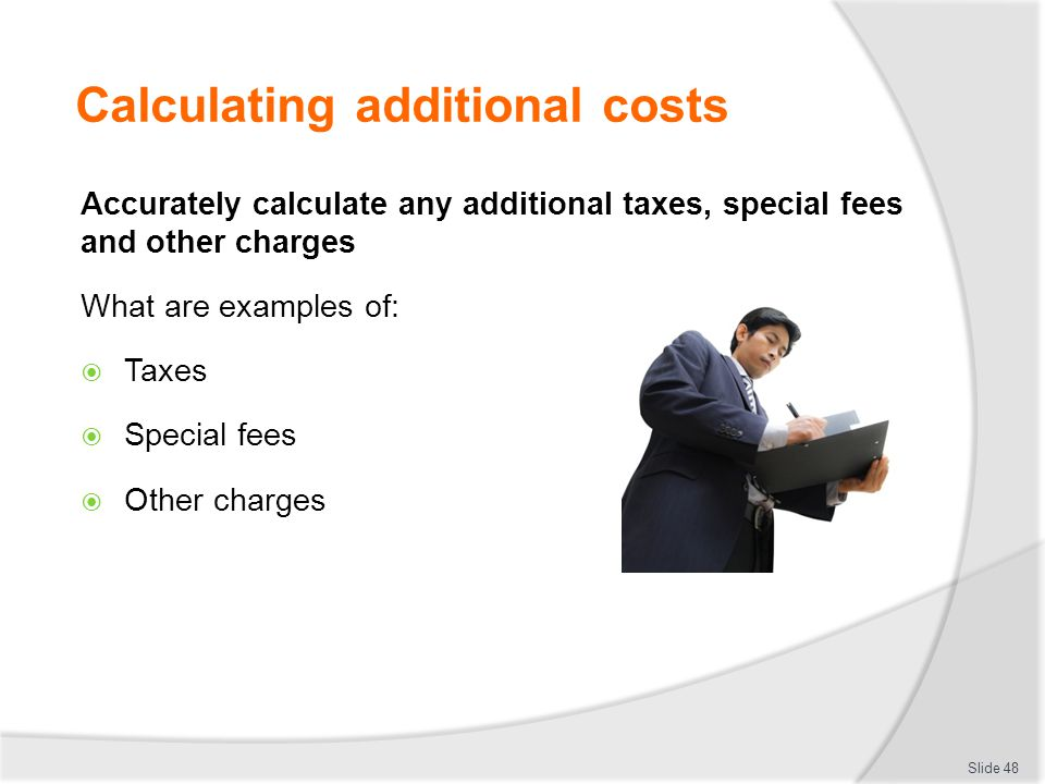 Calculating additional costs Accurately calculate any additional taxes, special fees and other charges What are examples of:  Taxes  Special fees 