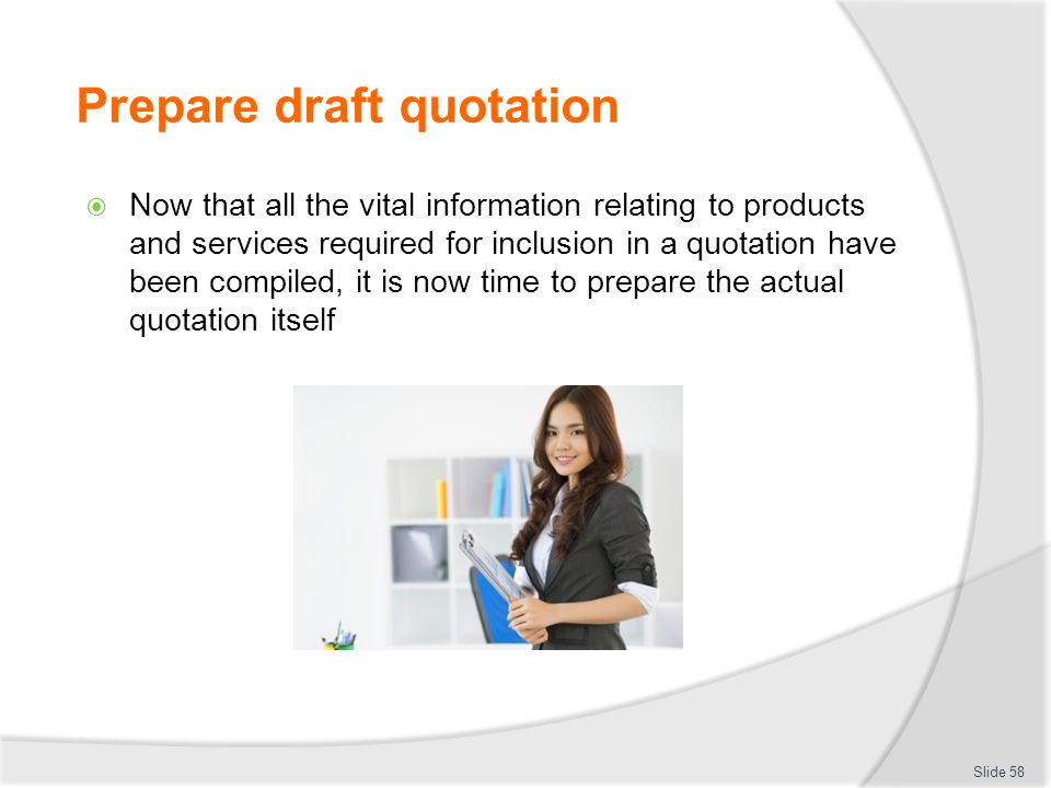 Prepare draft quotation  Now that all the vital information relating to products and services required for inclusion in a quotation have been compile