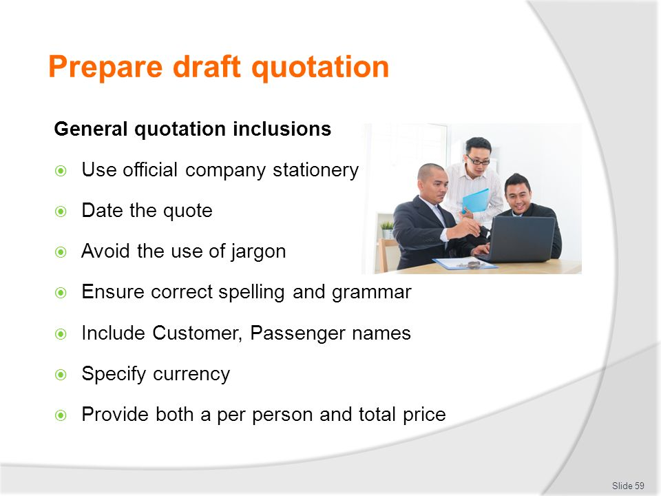 Prepare draft quotation General quotation inclusions  Use official company stationery  Date the quote  Avoid the use of jargon  Ensure correct spe