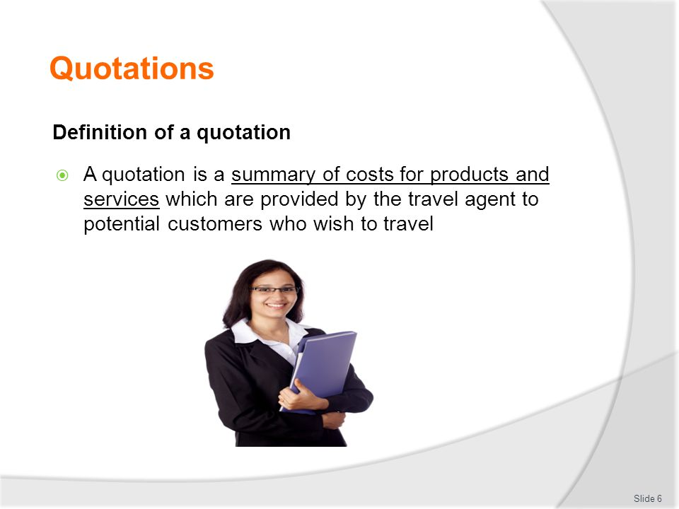 Quotations Definition of a quotation  A quotation is a summary of costs for products and services which are provided by the travel agent to potential