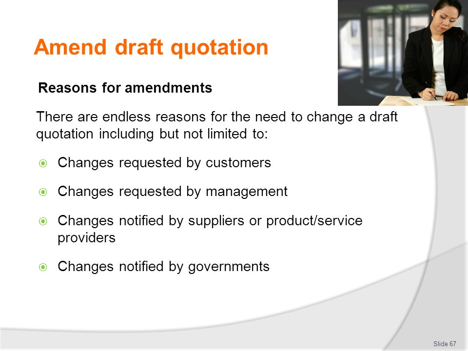 Amend draft quotation Reasons for amendments There are endless reasons for the need to change a draft quotation including but not limited to:  Change