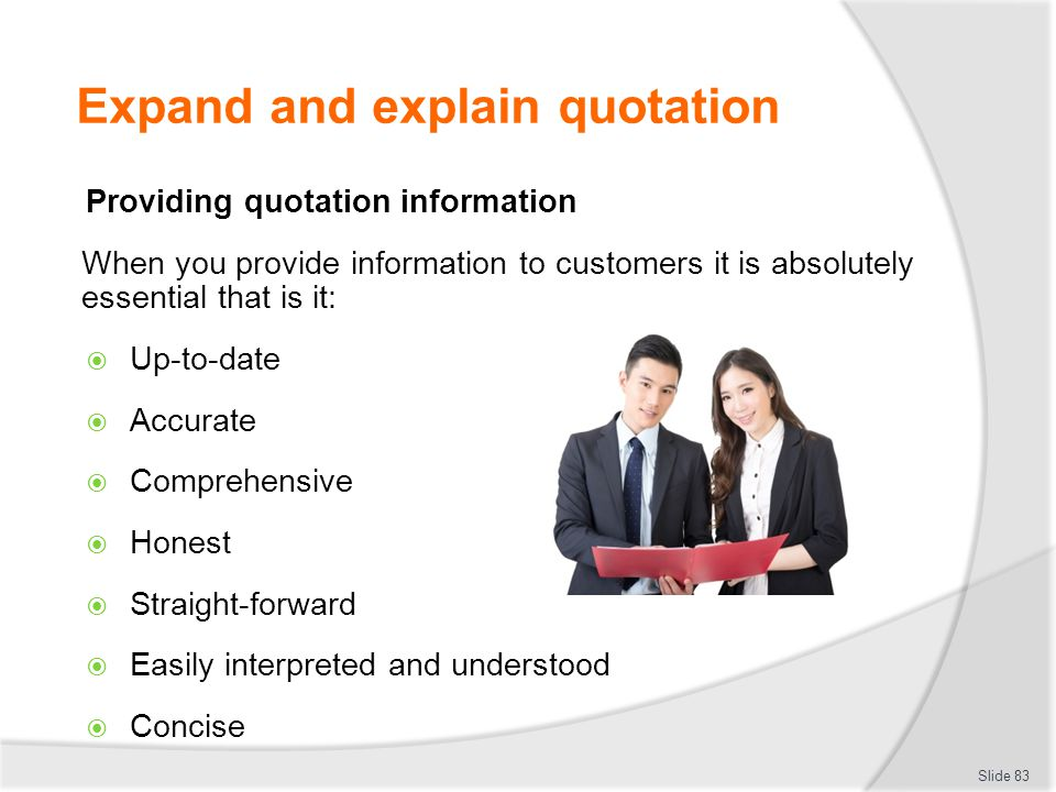 Expand and explain quotation Providing quotation information When you provide information to customers it is absolutely essential that is it:  Up-to-
