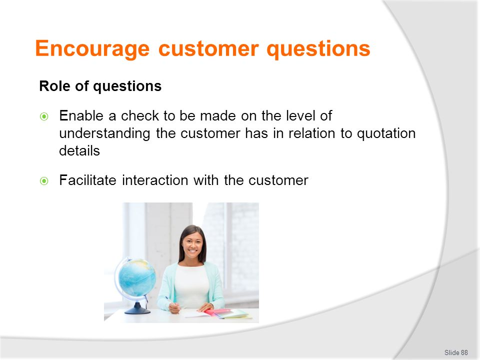 Encourage customer questions Role of questions  Enable a check to be made on the level of understanding the customer has in relation to quotation det