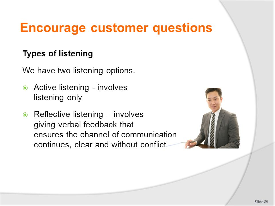 Encourage customer questions Types of listening We have two listening options.  Active listening - involves listening only  Reflective listening - i