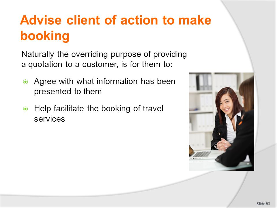 Advise client of action to make booking Naturally the overriding purpose of providing a quotation to a customer, is for them to:  Agree with what inf