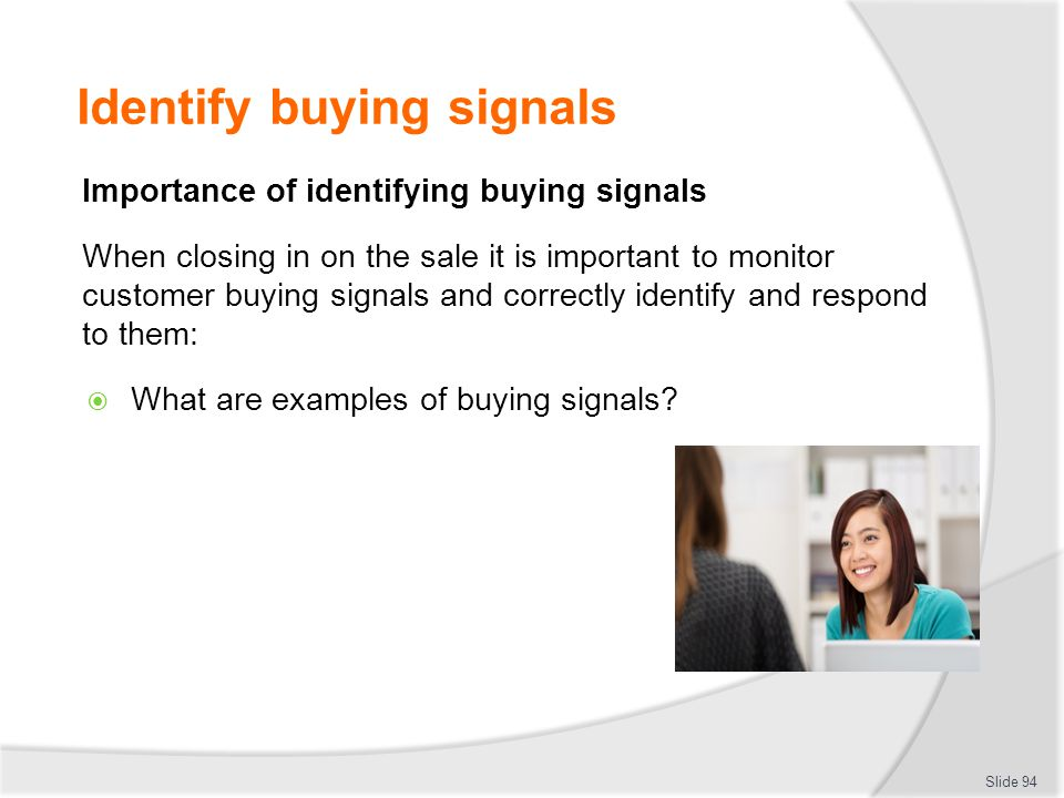 Identify buying signals Importance of identifying buying signals When closing in on the sale it is important to monitor customer buying signals and co