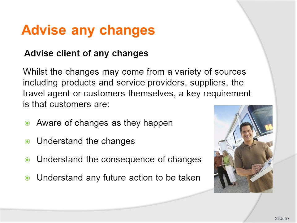 Advise any changes Advise client of any changes Whilst the changes may come from a variety of sources including products and service providers, suppli