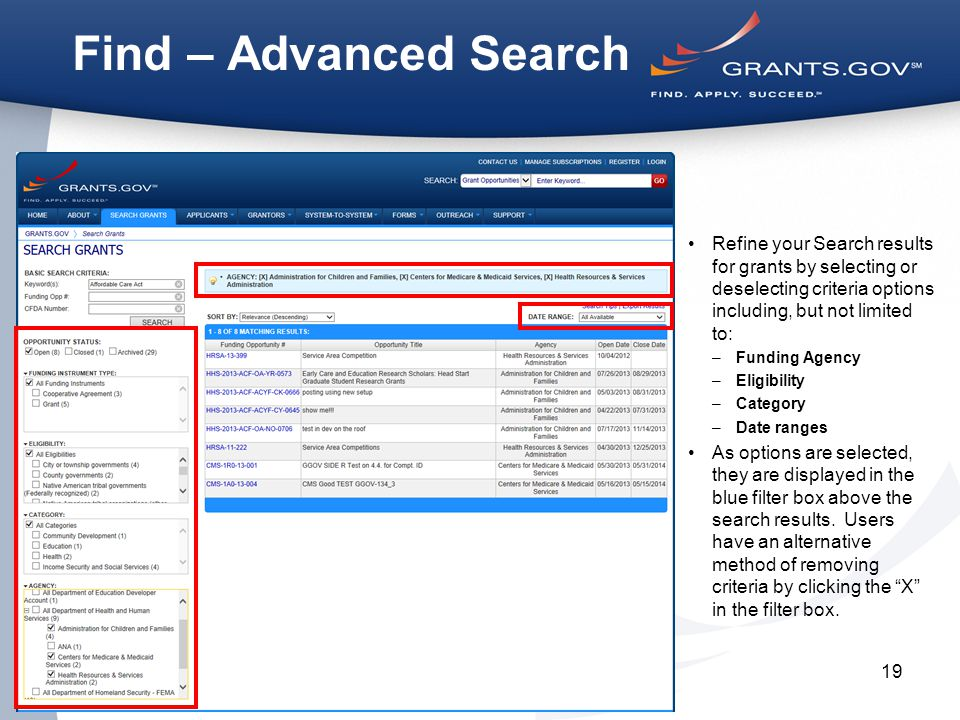 19 Find – Advanced Search Refine your Search results for grants by selecting or deselecting criteria options including, but not limited to: –Funding Agency –Eligibility –Category –Date ranges As options are selected, they are displayed in the blue filter box above the search results.