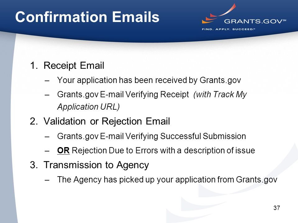 37 Confirmation Emails 1.Receipt Email –Your application has been received by Grants.gov –Grants.gov E-mail Verifying Receipt (with Track My Application URL) 2.Validation or Rejection Email –Grants.gov E-mail Verifying Successful Submission –OR Rejection Due to Errors with a description of issue 3.Transmission to Agency –The Agency has picked up your application from Grants.gov