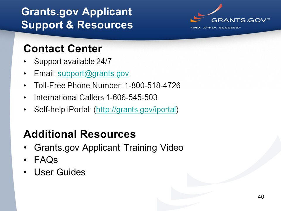 40 Grants.gov Applicant Support & Resources Contact Center Support available 24/7 Email: support@grants.govsupport@grants.gov Toll-Free Phone Number: 1-800-518-4726 International Callers 1-606-545-503 Self-help iPortal: (http://grants.gov/iportal)http://grants.gov/iportal Additional Resources Grants.gov Applicant Training Video FAQs User Guides