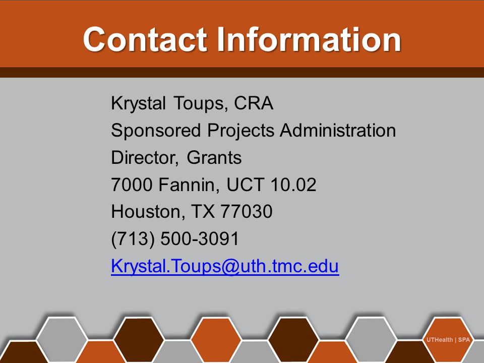 Contact Information Krystal Toups, CRA Sponsored Projects Administration Director, Grants 7000 Fannin, UCT 10.02 Houston, TX 77030 (713) 500-3091 Krys