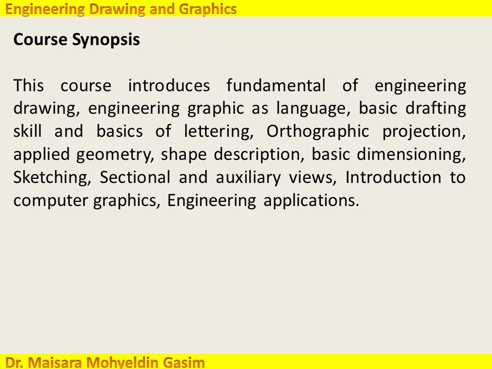 Course Synopsis This course introduces fundamental of engineering drawing, engineering graphic as language, basic drafting skill and basics of lettering, Orthographic projection, applied geometry, shape description, basic dimensioning, Sketching, Sectional and auxiliary views, Introduction to computer graphics, Engineering applications.