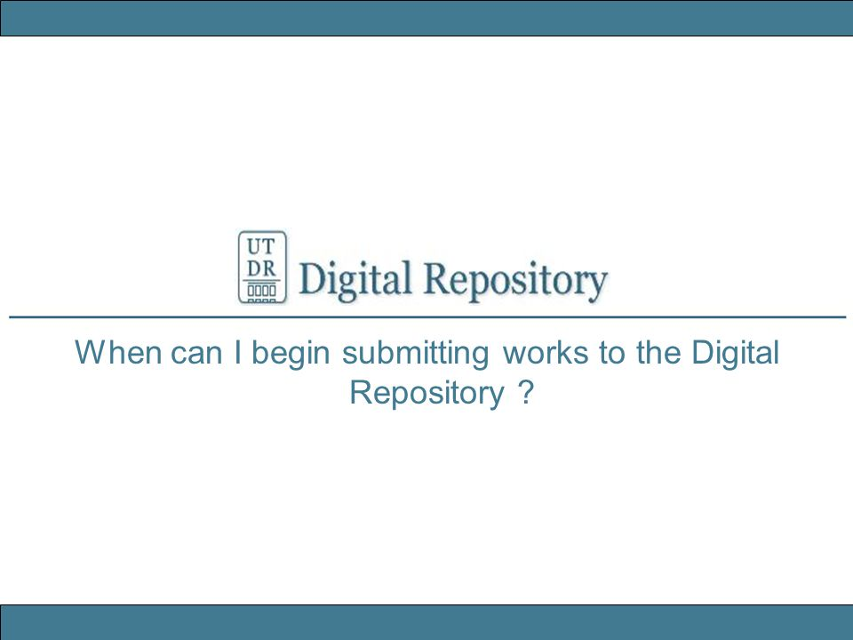 When can I begin submitting works to the Digital Repository ?