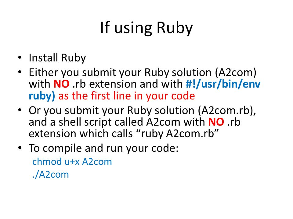 If using Ruby Install Ruby Either you submit your Ruby solution (A2com) with NO.rb extension and with #!/usr/bin/env ruby) as the first line in your code Or you submit your Ruby solution (A2com.rb), and a shell script called A2com with NO.rb extension which calls ruby A2com.rb To compile and run your code: chmod u+x A2com./A2com