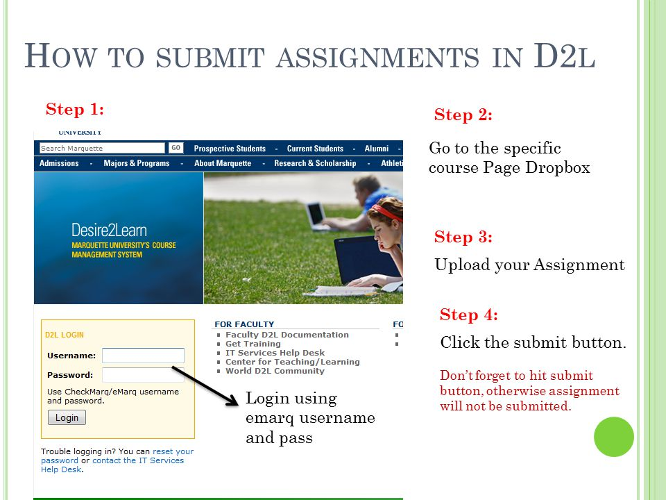 H OW TO SUBMIT ASSIGNMENTS IN D2 L Login using emarq username and pass Step 1: Step 2: Step 3: Go to the specific course Page Dropbox Upload your Assi