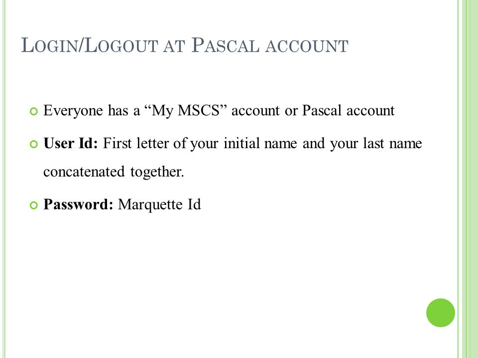 """L OGIN /L OGOUT AT P ASCAL ACCOUNT Everyone has a """"My MSCS"""" account or Pascal account User Id: First letter of your initial name and your last name co"""