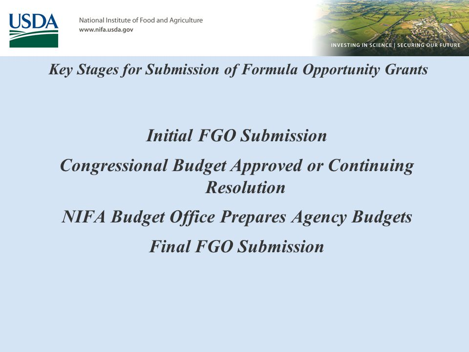 Key Stages for Submission of Formula Opportunity Grants Initial FGO Submission Congressional Budget Approved or Continuing Resolution NIFA Budget Office Prepares Agency Budgets Final FGO Submission