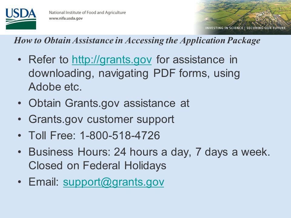 How to Obtain Assistance in Accessing the Application Package Refer to http://grants.gov for assistance in downloading, navigating PDF forms, using Adobe etc.http://grants.gov Obtain Grants.gov assistance at Grants.gov customer support Toll Free: 1-800-518-4726 Business Hours: 24 hours a day, 7 days a week.